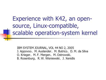 Experience with K42, an open- source, Linux-compatible, scalable operation-system kernel IBM SYSTEM JOURNAL, VOL 44 NO 2, 2005 J. Appovoo 、 M. Auslander.
