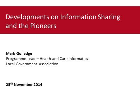 Developments on Information Sharing and the Pioneers Mark Golledge Programme Lead – Health and Care Informatics Local Government Association 25 th November.