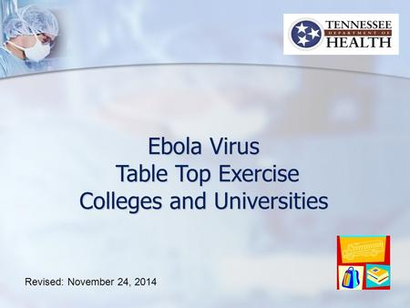 Ebola Virus Table Top Exercise Table Top Exercise Colleges and Universities Revised: November 24, 2014.