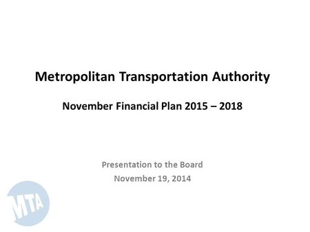 Metropolitan Transportation Authority November Financial Plan 2015 – 2018 Presentation to the Board November 19, 2014.