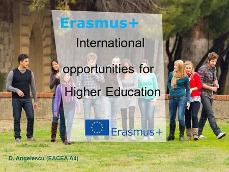 Education and Culture Name Education and Culture International opportunities for Higher Education D. Angelescu (EACEA A4)