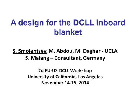 A design for the DCLL inboard blanket S. Smolentsev, M. Abdou, M. Dagher - UCLA S. Malang – Consultant, Germany 2d EU-US DCLL Workshop University of California,