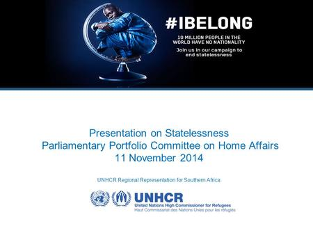 Presentation on Statelessness Parliamentary Portfolio Committee on Home Affairs 11 November 2014 UNHCR Regional Representation for Southern Africa.