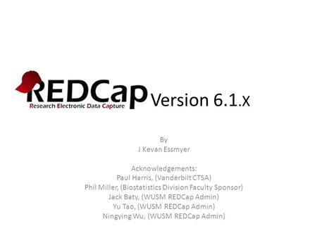 REDCap Version 6.1.X By J Kevan Essmyer Acknowledgements: