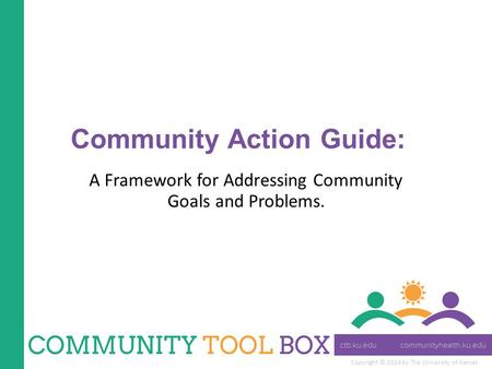 Copyright © 2014 by The University of Kansas Community Action Guide: A Framework for Addressing Community Goals and Problems.