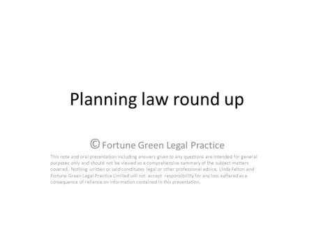 Planning law round up © Fortune Green Legal Practice This note and oral presentation including answers given to any questions are intended for general.