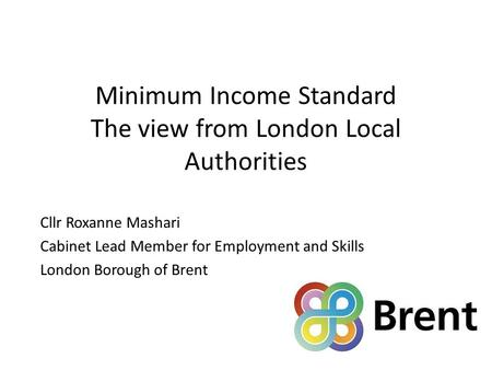 Minimum Income Standard The view from London Local Authorities Cllr Roxanne Mashari Cabinet Lead Member for Employment and Skills London Borough of Brent.