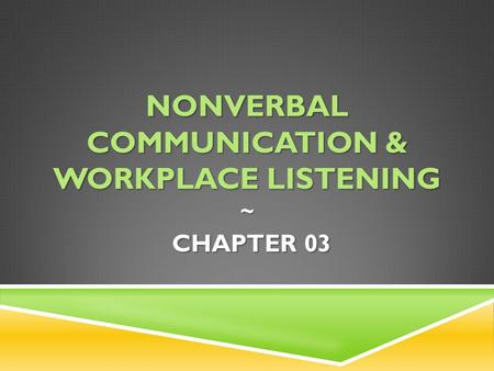 Nonverbal communication & Workplace listening ~ CHAPTER 03