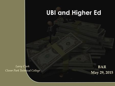 UBI and Higher Ed Larry Clark Clover Park Technical College BAR May 29, 2015.
