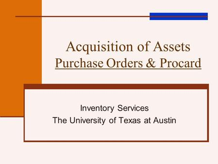 Acquisition of Assets Purchase Orders & Procard Inventory Services The University of Texas at Austin.