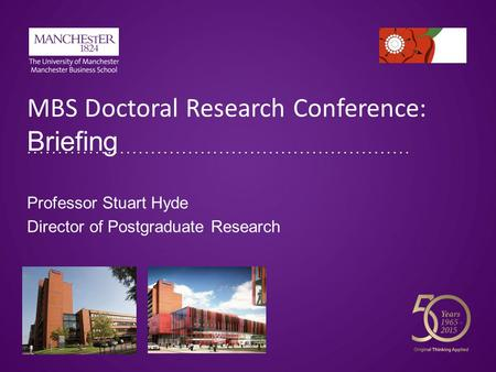 MBS Doctoral Research Conference: Briefing Professor Stuart Hyde Director of Postgraduate Research.