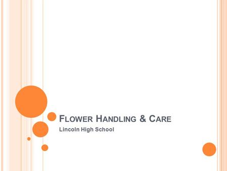 F LOWER H ANDLING & C ARE Lincoln High School. C ONTAINERS ● containers should be washed after each use with soap and water to remove bacteria, which.