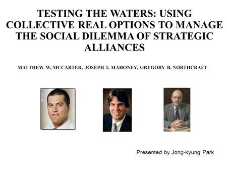 TESTING THE WATERS: USING COLLECTIVE REAL OPTIONS TO MANAGE THE SOCIAL DILEMMA OF STRATEGIC ALLIANCES Presented by Jong-kyung Park MATTHEW W. MCCARTER,