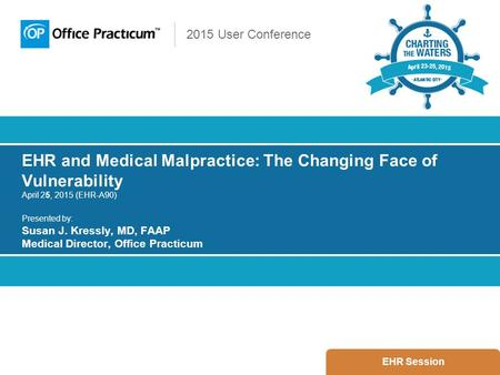 2015 User Conference EHR and Medical Malpractice: The Changing Face of Vulnerability April 25, 2015 (EHR-A90) Presented by: Susan J. Kressly, MD, FAAP.