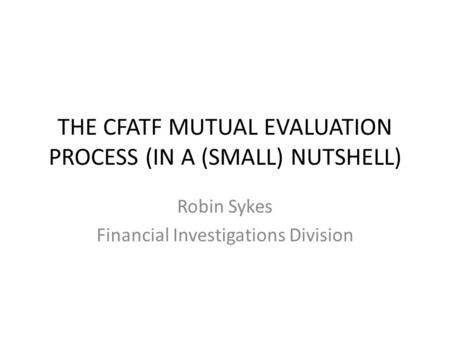 THE CFATF MUTUAL EVALUATION PROCESS (IN A (SMALL) NUTSHELL) Robin Sykes Financial Investigations Division.