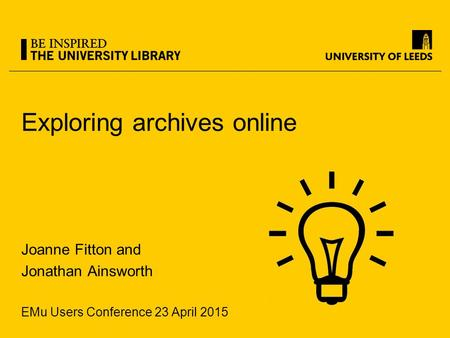 Exploring archives online Joanne Fitton and Jonathan Ainsworth EMu Users Conference 23 April 2015.