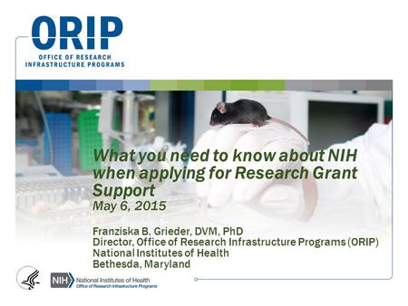 What you need to know about NIH when applying for Research Grant Support May 6, 2015 Franziska B. Grieder, DVM, PhD Director, Office of Research Infrastructure.