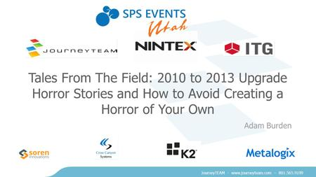 JourneyTEAM - www.journeyteam.com – 801.565.9199 Tales From The Field: 2010 to 2013 Upgrade Horror Stories and How to Avoid Creating a Horror of Your Own.