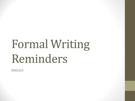 Formal Writing Reminders ENG4UI. In General… No first-person Avoid contractions and slang Use present tense Try using some rhetorical devices Proper assignment.