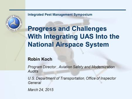 Integrated Pest Management Symposium Progress and Challenges With Integrating UAS Into the National Airspace System Robin Koch Program Director, Aviation.