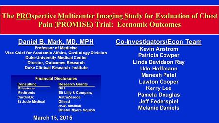 The PROspective Multicenter Imaging Study for Evaluation of Chest Pain (PROMISE) Trial: Economic Outcomes Daniel B. Mark, MD, MPH Professor of Medicine.