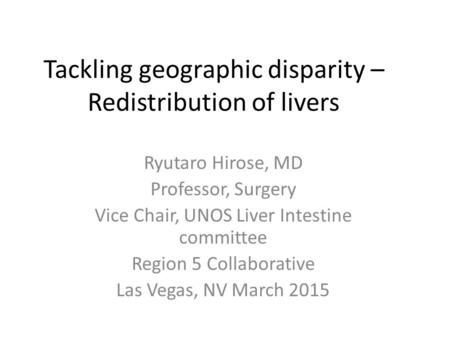 Tackling geographic disparity – Redistribution of livers Ryutaro Hirose, MD Professor, Surgery Vice Chair, UNOS Liver Intestine committee Region 5 Collaborative.
