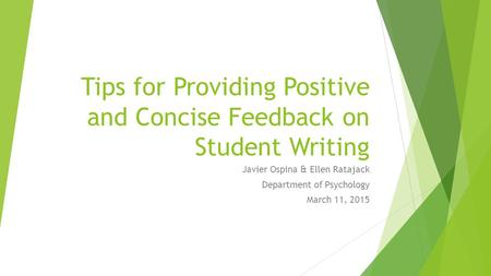 Tips for Providing Positive and Concise Feedback on Student Writing Javier Ospina & Ellen Ratajack Department of Psychology March 11, 2015.