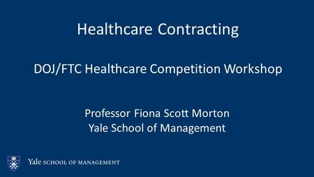 Healthcare Contracting DOJ/FTC Healthcare Competition Workshop Professor Fiona Scott Morton Yale School of Management.