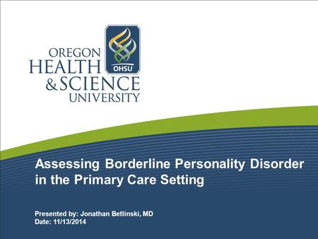 Assessing Borderline Personality Disorder in the Primary Care Setting Presented by: Jonathan Betlinski, MD Date: 11/13/2014.