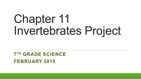 Chapter 11 Invertebrates Project 7 TH GRADE SCIENCE FEBRUARY 2015.
