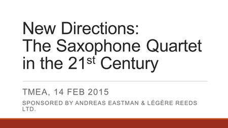 New Directions: The Saxophone Quartet in the 21 st Century TMEA, 14 FEB 2015 SPONSORED BY ANDREAS EASTMAN & LÉGÈRE REEDS LTD.