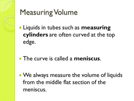 Measuring Volume Liquids in tubes such as measuring cylinders are often curved at the top edge. The curve is called a meniscus. We always measure the volume.