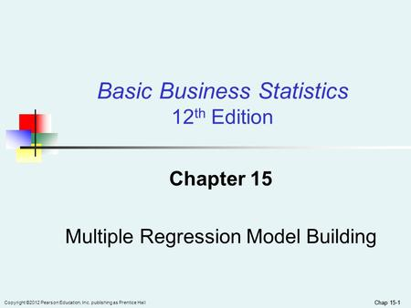Chap 15-1 Copyright ©2012 Pearson Education, Inc. publishing as Prentice Hall Chap 15-1 Chapter 15 Multiple Regression Model Building Basic Business Statistics.