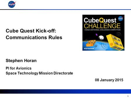 1 08 January 2015 Stephen Horan Cube Quest Kick-off: Communications Rules PI for Avionics Space Technology Mission Directorate.