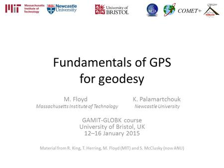 Fundamentals of GPS for geodesy M. Floyd K. Palamartchouk Massachusetts Institute of Technology Newcastle University GAMIT-GLOBK course University of Bristol,