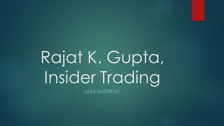 Rajat K. Gupta, Insider Trading MAX ANDREWS. Background  Born in Kolkata, India  Father died when he was age 16  Mother died at age 18  Attended Modern.