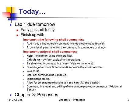 BYU CS 345Chapter 3 - Processes1 Today… Lab 1 due tomorrow Early pass-off today Finish up with Implement the following shell commands: Add – add all numbers.