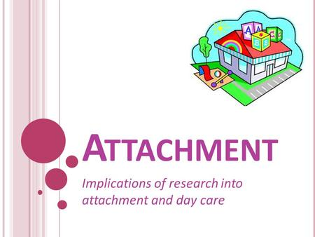 A TTACHMENT Implications of research into attachment and day care.