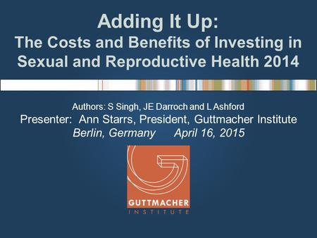 Adding It Up: The Costs and Benefits of Investing in Sexual and Reproductive Health 2014 Authors: S Singh, JE Darroch and L Ashford Presenter: Ann Starrs,