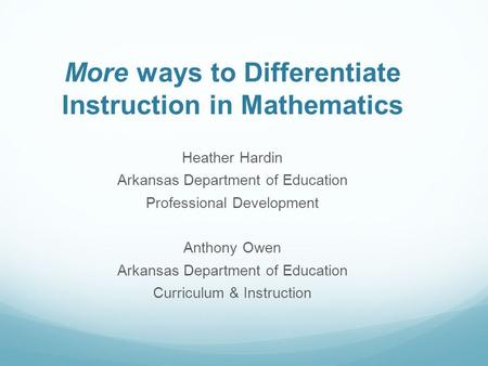 More ways to Differentiate Instruction in Mathematics Heather Hardin Arkansas Department of Education Professional Development Anthony Owen Arkansas Department.