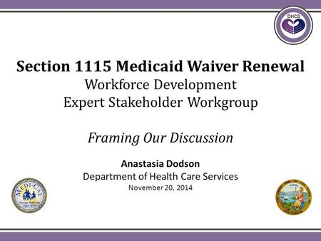 Section 1115 Medicaid Waiver Renewal Workforce Development Expert Stakeholder Workgroup Framing Our Discussion Anastasia Dodson Department of Health Care.