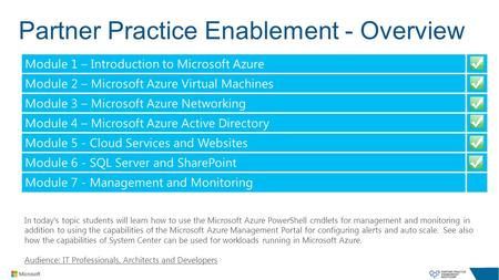 Partner Practice Enablement - Overview In today's topic students will learn how to use the Microsoft Azure PowerShell cmdlets for management and monitoring.