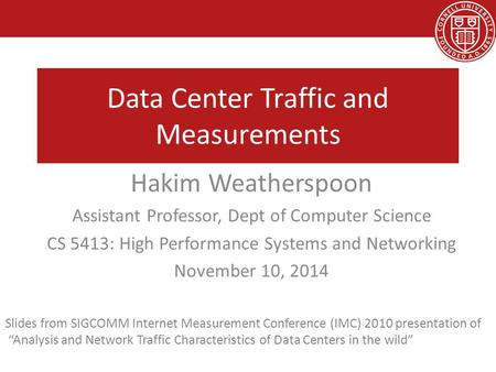 Data Center Traffic and Measurements Hakim Weatherspoon Assistant Professor, Dept of Computer Science CS 5413: High Performance Systems and Networking.