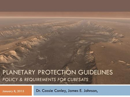 PLANETARY PROTECTION GUIDELINES POLICY & REQUIREMENTS FOR CUBESATS Dr. Cassie Conley, James E. Johnson, January 8, 2015.