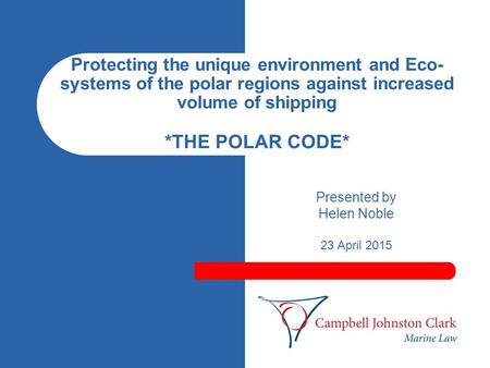 Protecting the unique environment and Eco- systems of the polar regions against increased volume of shipping *THE POLAR CODE* Presented by Helen Noble.