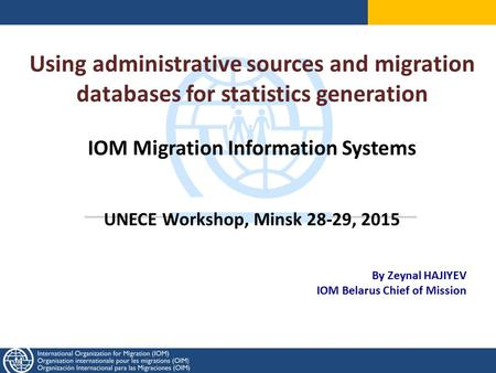 Using administrative sources and migration databases for statistics generation IOM Migration Information Systems UNECE Workshop, Minsk 28-29, 2015 By Zeynal.