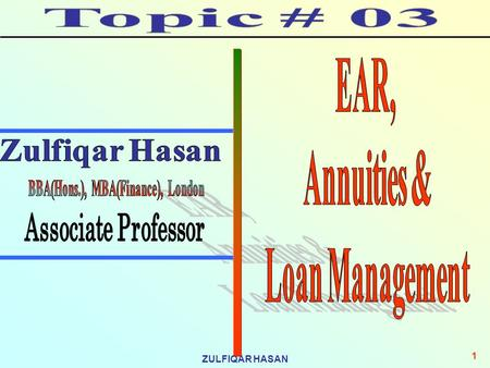 ZULFIQAR HASAN 1. 2 Topic Contents What is EAR, What are the importance of EAR, How EAR can be calculated, Annuities, Ordinary and Annuity Due, Amortization,