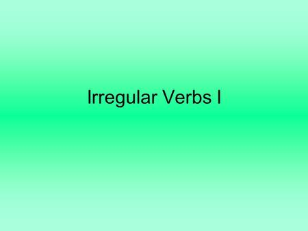Irregular Verbs I. All of the following verbs are irregular. Some are just a little irregular, and some are REALLY irregular. In each paradigm—that's.