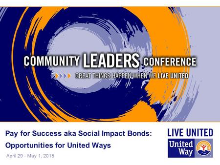 April 29 - May 1, 2015 Pay for Success aka Social Impact Bonds: Opportunities for United Ways.