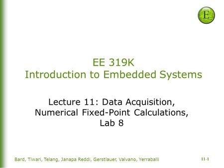 11-1 Bard, Tiwari, Telang, Janapa Reddi, Gerstlauer, Valvano, Yerraballi EE 319K Introduction to Embedded Systems Lecture 11: Data Acquisition, Numerical.
